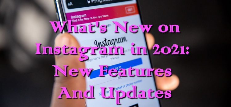 What's New on Instagram in 2021: New Features And Updates
