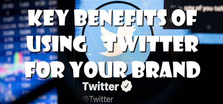 Key Benefits of Using Twitter for Your Brand